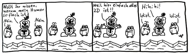 Wollt ihr wissen, warum mein Humor so flach ist? Nein. Nein. Weil hier einfach alles 2D ist!! Hihihi! Idiot. Idiot.