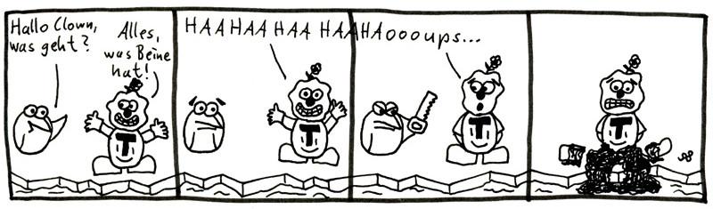 Hallo Clown, was geht? Alles, was Beine hat! HAAHAAHAAHAAHAoooups...