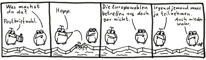 Was machst du da? Postbriefwahl. Hopp. Die Europawahlen betreffen uns doch gar nicht. Irgendjemand muss ja teilnehmen. Auch wieder wahr.