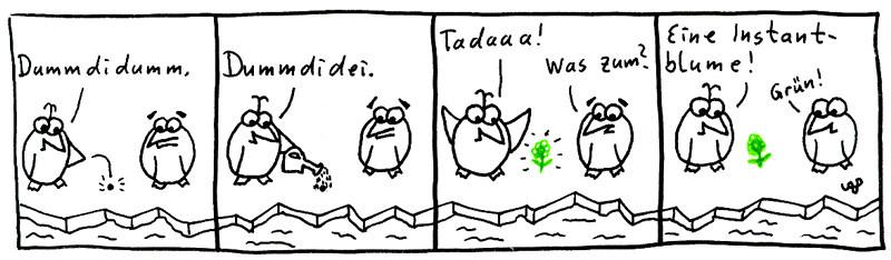 Dummdidumm. Dummdudei. Tadaaa! Was zum? Eine Instantblume! Grün!