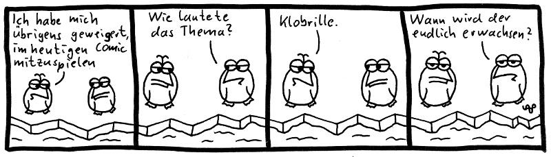 Ich habe mich übrigens geweigert, im heutigen Comic mitzuspielen. Wie lautete das Thema? Klobrille. Wann wird der endlich erwachsen?