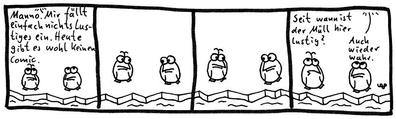 Manno. Mir fällt einfach nichts Lustiges ein. Heute gibt es wohl keinen Comic. Seit wann ist der Müll hier lustig? Auch wieder wahr.