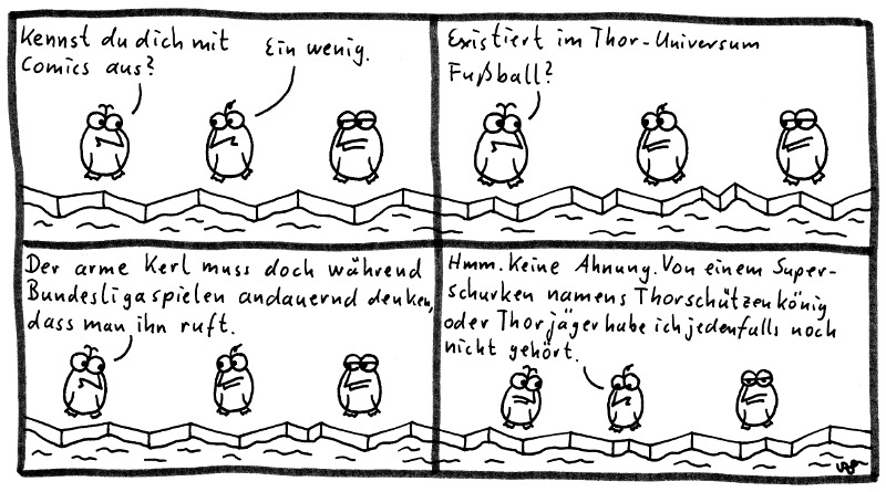 Die Pinguine - Kennst du dich mit Comics aus? Ein wenig. Existiert im Thor-Universum Fußball? Der arme Kerl muss doch während Bundesligaspielen andauernd denken, dass man ihn ruft. Hmm. Keine Ahnung. Von einem Superschurken namens Thorschützenkönig oder Thorjäger habe ich jedenfalls noch nicht gehört.