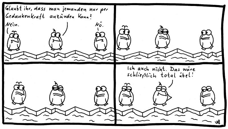 Die Pinguine - Glaubt ihr, dass man jemanden nur per Gedankenkraft anzünden kann? Nein. Nö. Ich auch nicht. Das wäre schließlich total übel!