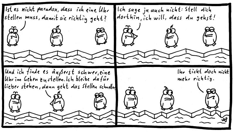 Die Pinguine - Ist es nicht paradox. dass ich eine Uhr stellen muss, damit sie richtig geht? Ich sage ja auch nicht: Stell dich dorthin, ich will, dass du gehst. Und ich finde es äußerst schwer, eine Uhr im Gehen zu stellen. Ich bleibe dafür lieber stehen, dann geht das Stellen schneller. Ihr tickt doch nicht mehr richtig.