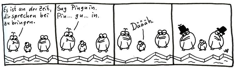 Es ist an der Zeit, dir sprechen beizubringen. Sag Pinguin. Pin... gu... in. Däääh.