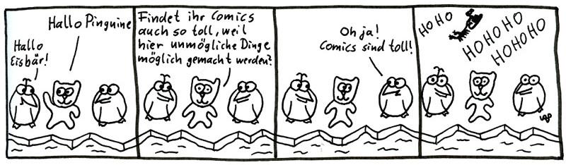 Hallo Pinguine. Hallo Eisbär! Findet ihr Comics auch so toll, weil hier unmögliche Dinge möglich gemacht werden? Oh ja! Comics sind toll! HOHO HOHOHO HOHOHO