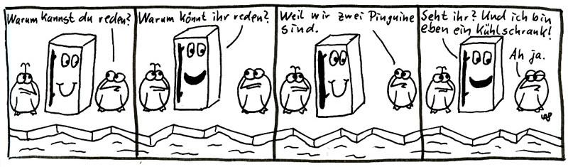 Warum kannst du reden? Warum könnt ihr reden? Weil wir zwei Pinguine sind. Sehr ihr? Und ich bin eben ein Kühlschrank! Ah ja.